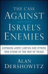 The Case Against Israel's Enemies: Exposing Jimmy Carter and Others Who Stand in the Way of Peace - Alan M. Dershowitz
