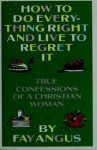 How to Do Everything Right and Live to Regret It: True Confessions of a Christian Woman - Fay Angus