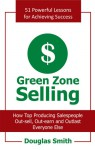 Green Zone Selling: How Top Producing Salespeople Out-Sell, Out-Earn and Outlast Everyone Else - Douglas Smith