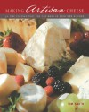Making Artisan Cheese: 50 Fine Cheeses that You Can Make in Your Own Kitchen - Tim Smith