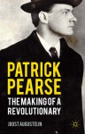 Patrick Pearse: The Making of a Revolutionary - Joost Augusteijn
