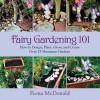 Fairy Gardening 101: How to Design, Plant, Grow, and Create Over 25 Miniature Gardens - Fiona McDonald