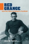 Red Grange and the Rise of Modern Football - John Martin Carroll