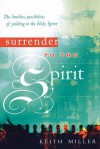 Surrender to the Spirit: The Limitless Possibilities of Yielding to the Holy Spirit - Keith Miller