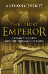 The First Emperor: Caesar Augustus And The Triumph Of Rome - Anthony Everitt