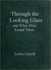 Through the Looking Glass and What Alice Found There - Lewis Carroll