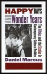Happy Days and Wonder Years: The Fifties and the Sixties in Contemporary Cultural Politics - Daniel Marcus