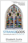 Strange Gods: Unmasking the Idols in Everyday Life - Elizabeth Scalia
