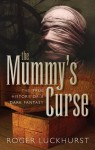 The Mummy's Curse: The true history of a dark fantasy - Roger Luckhurst
