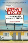 A Love Story Starring My Dead Best Friend - Emily Horner