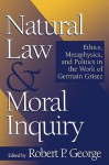 Natural Law and Moral Inquiry: Ethics, Metaphysics, and Politics in the Work of German Grisez - Robert P. George