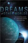 Dreams of Other Worlds: The Amazing Story of Unmanned Space Exploration - Chris Impey, Holly Henry