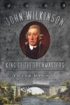 John Wilkinson: King of the Ironmasters - Frank Dawson, David Lake