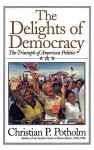 The Delights of Democracy: The Triumph of American Politics - Christian P. Potholm