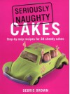 Seriously Naughty Cakes: Step-by-Step Recipes for 38 Cheeky Cakes - Debbie Brown