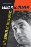 Edgar G. Ulmer: A Filmmaker at the Margins - Noah Isenberg