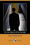 On the Nature of the Scholar (Dodo Press) - Johann Gottlieb Fichte, William Smith