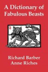 A Dictionary of Fabulous Beasts - Richard Barber, Anne Riches