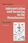 Interpretation and Meaning in the Renaissance: The Case of Law - Ian Maclean, Quentin Skinner, James Tully