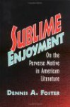 Sublime Enjoyment: On the Perverse Motive in American Literature - Dennis A. Foster