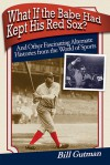 What If the Babe Had Kept His Red Sox?: And Other Fascinating Alternate Histories from the World of Sports - Bill Gutman