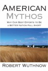 American Mythos: Why Our Best Efforts to Be a Better Nation Fall Short - Robert Wuthnow