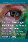 The Past That Might Have Been, the Future That May Come: Women Writing Fantastic Fiction, 1960s to the Present: 43 (Critical Explorations in Science Fiction and Fantasy) - Lauren J. Lacey, Donald E. Palumbo, C.W. Sullivan III, Series Editor Donald E. Palumbo, Series Editor C.W. Sullivan III