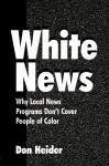 White News: Why Local News Programs Don't Cover People of Color - Don Heider