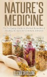Nature's Medicine: The Everyday Guide to Herbal Remedies & Healing Recipes for Common Ailments (Natural Cures & Herbal Remedies From Your Own Kitchen) - Elizabeth Fellow