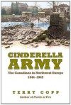 Cinderella Army: The Canadians in Northwest Europe, 1944-1945 - Terry Copp