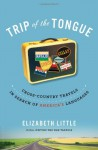Trip of the Tongue: Cross-Country Travels in Search of America's Languages - Elizabeth Little
