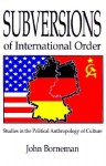 Subversions of International Order: Studies in the Political Anthropology of Culture - John Borneman