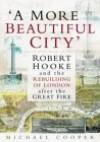 A More Beautiful City: Robert Hooke and the Rebuilding of London After the Great Fire - Michael Cooper