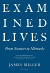 Examined Lives: From Socrates to Nietzsche - James Miller