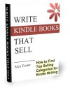 Write Kindle Books That Sell!: How to find top selling categories for Kindle writing - Alex Foster