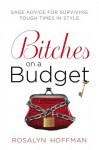 Bitches on a Budget: Sage Advice for Surviving Tough Times in Style - Rosalyn Hoffman