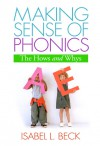 Making Sense of Phonics, First Edition: The Hows and Whys - Isabel L. Beck