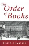 The Order of Books: Readers, Authors, and Libraries in Europe Between the 14th and 18th Centuries - Roger Chartier