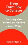 From Farm Boy to Senator: The History of the Boyhood and Manhood of Daniel Webster - Horatio Alger Jr.