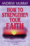 How to Strengthen Your Faith - Andrew Murray