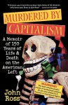 Murdered by Capitalism: A Memoir of 150 Years of Life and Death on the American Left - John Ross