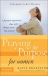 Praying for Purpose for Women: A Prayer Experience That Will Change Your Life Forever (Pathway to Purpose(TM)) - Katie Brazelton