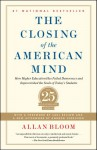 Closing of the American Mind: How Higher Education Has Failed Democracy and Impoverished the Souls of Today's Students - Saul Bellow, Allan Bloom, Andrew Ferguson
