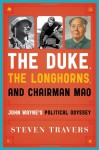 The Duke, the Longhorns, and Chairman Mao: John Wayne's Political Odyssey - Steven Travers