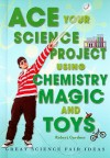 Ace Your Science Project Using Chemistry Magic and Toys: Great Science Fair Ideas - Robert Gardner