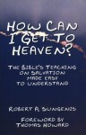 How Can I Get to Heaven? The Bible's Teaching on Salvation Made Easy to Understand - Robert A. Sungenis, Thomas Howard