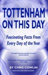Tottenham on This Day: Fascinating Facts from Every Day of the Year - Chris Cowlin, Peter Purves