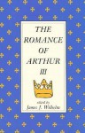 The Romance Of Arthur III: Works From Russia To Spain, Norway To Italy - James J. Wilhelm