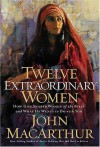 Twelve Extraordinary Women: How God Shaped Women of the Bible, and What He Wants to Do with You - John F. MacArthur Jr.