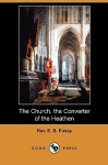 The Church, the Converter of the Heathen (Dodo Press) - Edward Bouverie Pusey